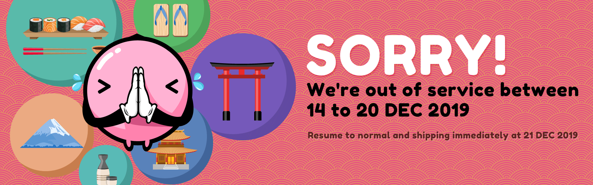 Sorry! we're out of service between 14 to 20 DEC 2019, resume to normal and shipping at 21 DEC 2019