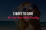 3 Ways to Care For Your Hair While Traveling