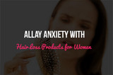 Allay Anxiety with the Best Hair Loss Products for Women