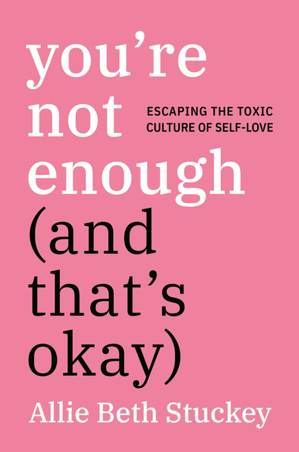 You're Not Enough (and That's Okay): Escaping the Toxic Culture of Self-Love - Allie Beth Stuckey