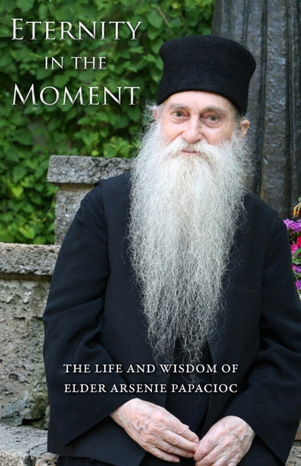 Eternity in the Moment: The Life and Wisdom of Elder Arsenie Papacioc