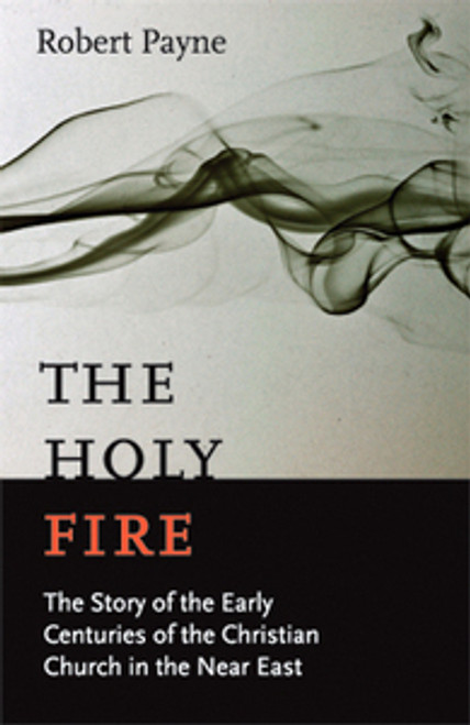 The Holy Fire: The Story of the Early Centuries of the Christian Church in the near East