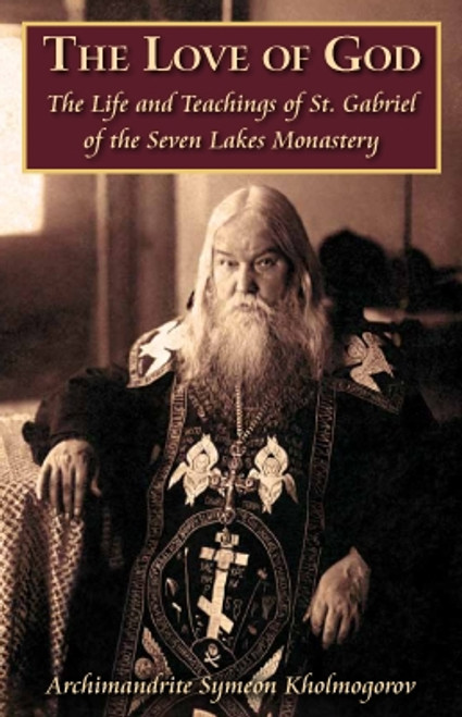 The Love of God The Life and Teachings of St. Gabriel of the Seven Lakes Monastery