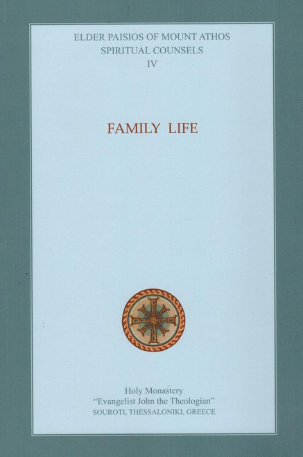 Spiritual Counsels of Elder Paisios IV: Family Life