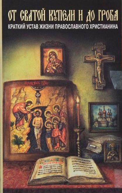 От святой купели и до гроба. Краткий устав жизни православного христианина Подробнее