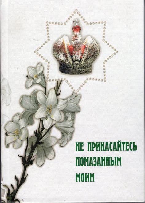 Не прикасайтесь помазанным моим. Летопись мироточивой иконы Царя Мученика Николая II Александровича