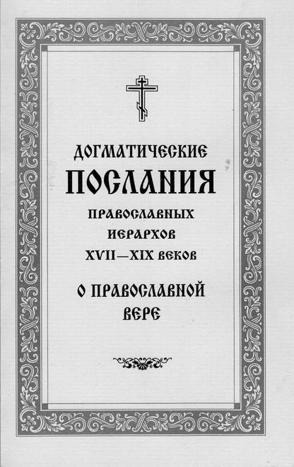 Догматические послания Православных иерархов XVII - XIX веков О Православной Вере