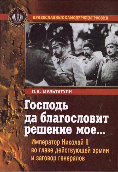 Господь да благословит решение мое... - Император Николай II во главе действующей армии и заговор генералов