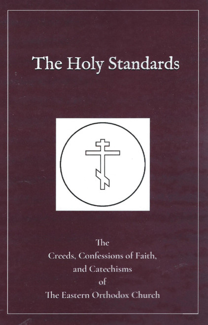 The Holy Standards: The Creeds, Confessions of Faith, and Catechisms of the Eastern Orthodox Church