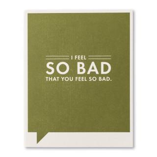 I feel so bad that you feel so bad.