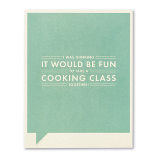 I was thinking it would be fun to take a cooking class together!