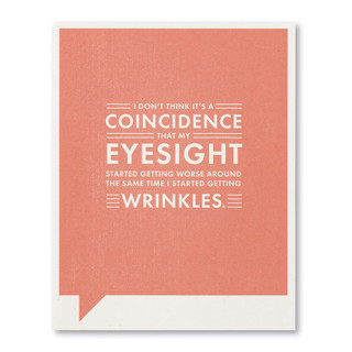 I don't think it's a coincidence that my eyesight started getting worse around the same time I started getting wrinkles.