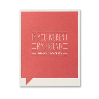 If you weren't my friend, I think I'd go crazy.