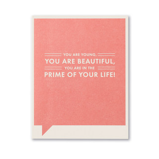 You are young,  you are beautiful,  you are in the prime of your life!