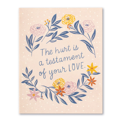 The hurt is a testament of your love.