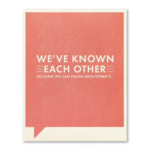 We've known each other so long we can finish each other's…