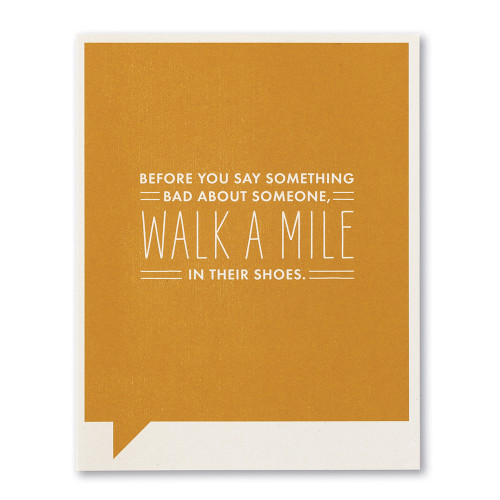 Before you say something bad about someone, walk a mile in their shoes.