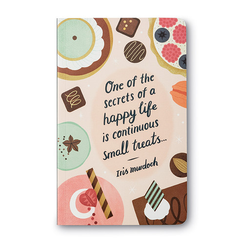 """One of the secrets of a happy life is continuous small treats."" —Iris Murdoch"