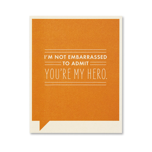 I'm not embarrassed to admit you're my hero.