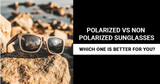 Polarized vs Non Polarized Sunglasses: Which Is Better for You?