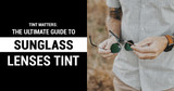 Tint Matters: The Ultimate Guide to Choosing Your Sunglass Lenses Tint