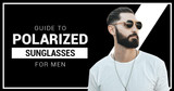 Guide To Polarized Sunglasses For Men
