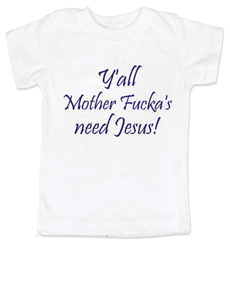Y'all Mother Fucker's need Jesus toddler shirt, southern humor, Yall need Jesus, offensive toddler shirt, funny jesus toddler shirt, motha fuckas need jesus, white