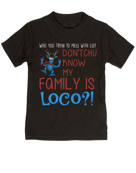 My family is crazy toddler shirt, My family is loco, who you tryin to mess with ese, Loco Family toddler shirt, crazy family holiday kid shirt, funny holiday toddler shirt, Loco reindeer, funny christmas toddler shirt, my family is nuts, cypress hill kid shirt, black