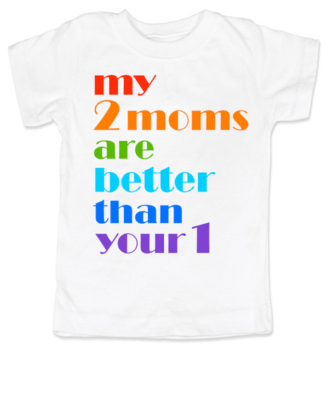 my 2 moms are better than your 1, pride toddler shirt, gift for 2 moms, gay parents toddler gift, white