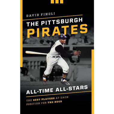 The Pittsburgh Pirates All-Time All-Stars: The Best Players at Each Position for the Bucs