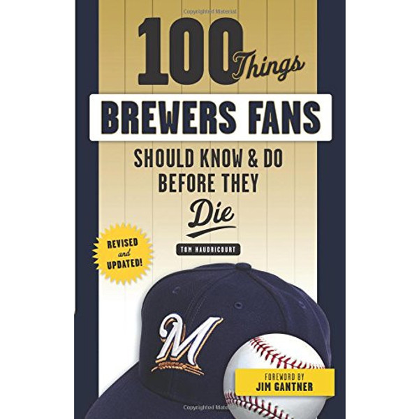 100 Things Brewers Fans Should Know & Do Before They Die