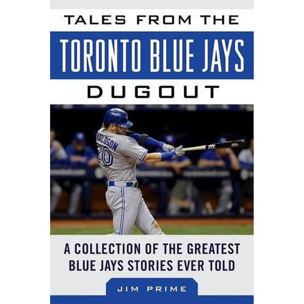 Tales from the Toronto Blue Jays Dugout: A Collection of the Greatest Blue Jays Stories Ever Told