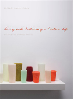 Living and Sustaining a Creative Life: Essays by 40 Working Artists by Sharon Louden