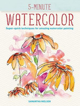 5-Minute Watercolor: Super-Quick Techniques for Amazing Watercolor Painting