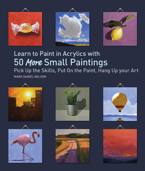 Learn to Paint in Acrylics with 50 More Small Paintings by Mark Daniel Nelson