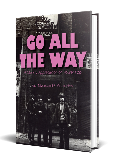 Go All The Way: A Literary Appreciation of Power Pop by Paul Myers and S. W. Lauden