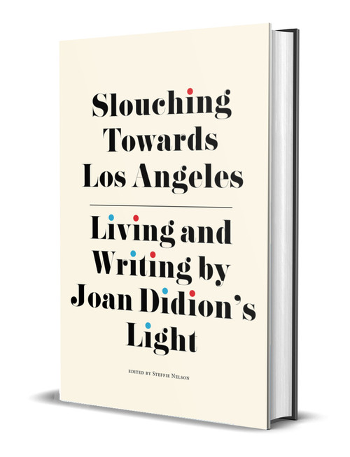 Slouching Towards Los Angeles: Living and Writing by Joan Didion's Light edited by Steffie Nelson