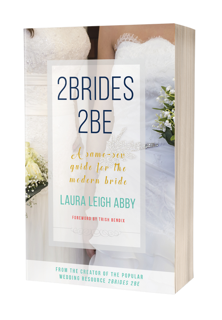 2Brides 2Be: A Same-Sex Guide for the Modern Bride by Laura Leigh Abby