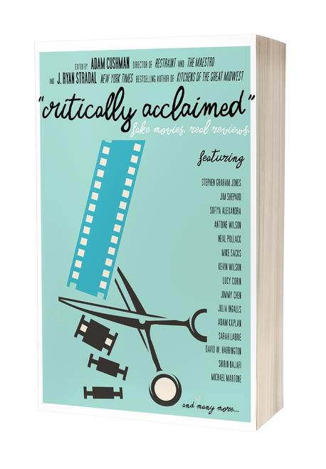 Critically Acclaimed: Fake Movies, Real Reviews [Signed] edited by J. Ryan Stradal and Adam Cushman