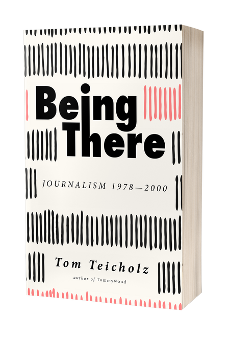 Being There: Journalism 1978–2000 by Tom Teicholz