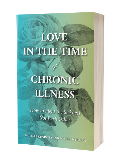 Love in the Time of Chronic Illness by Barbara Kivowitz and Roanne Weisman