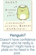 Doesn't have confidence about who he really is. Penguin? might have a plate on his head in the past...