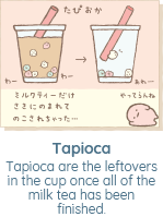 Tapioca are the leftovers in the cup once all of the milk tea has been finished.