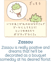 Zassou is really positive and dreams that he'll be decorated as a bouquet someday at his desired florist.