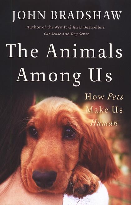 The Animals Among Us: How Pets Make Us Human - Dogwise