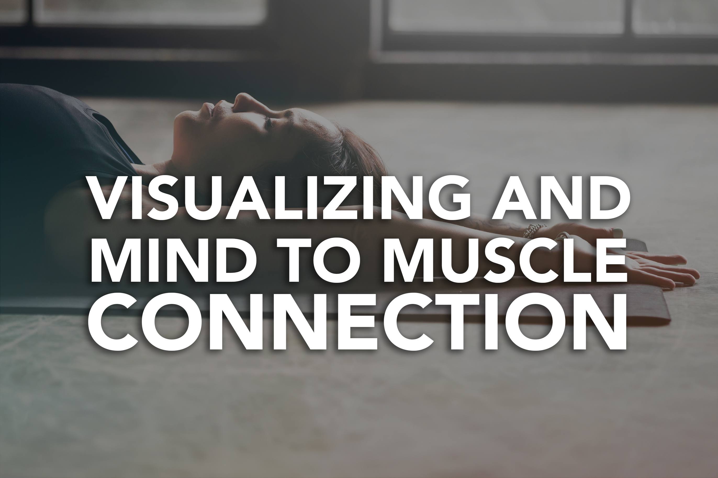Visualizing and Mind to Muscle Connection: How Do These Two Help With a Good Workout?