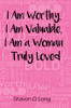I Am Worthy, I Am Valuable, I Am a Woman Truly Loved