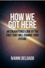 How We Got Here: An Enlightened Look at the Past that Will Change Your Future - eBook