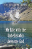My Life with the Unbelievably Awesome God - eBook