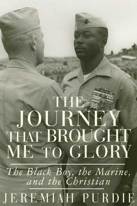 The Journey That Brought Me to Glory: The Black Boy, the Marine, and the Christian